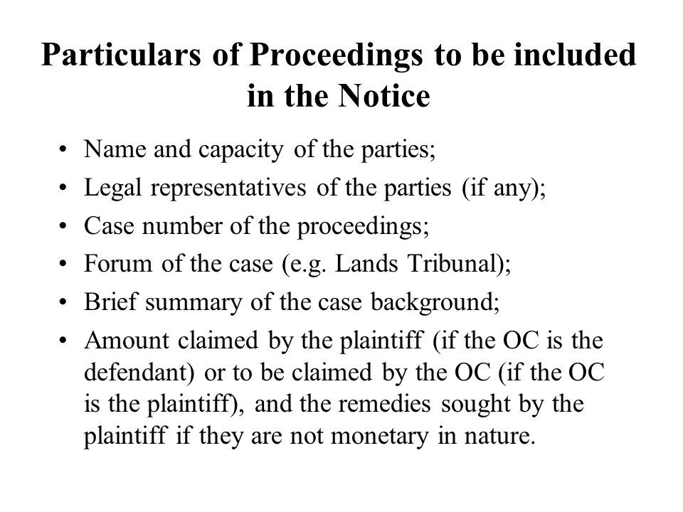 Particulars of Proceedings to be included in the Notice Name and capacity of the parties; Legal representatives of the parties (if any); Case number of the proceedings; Forum of the case (e.g.