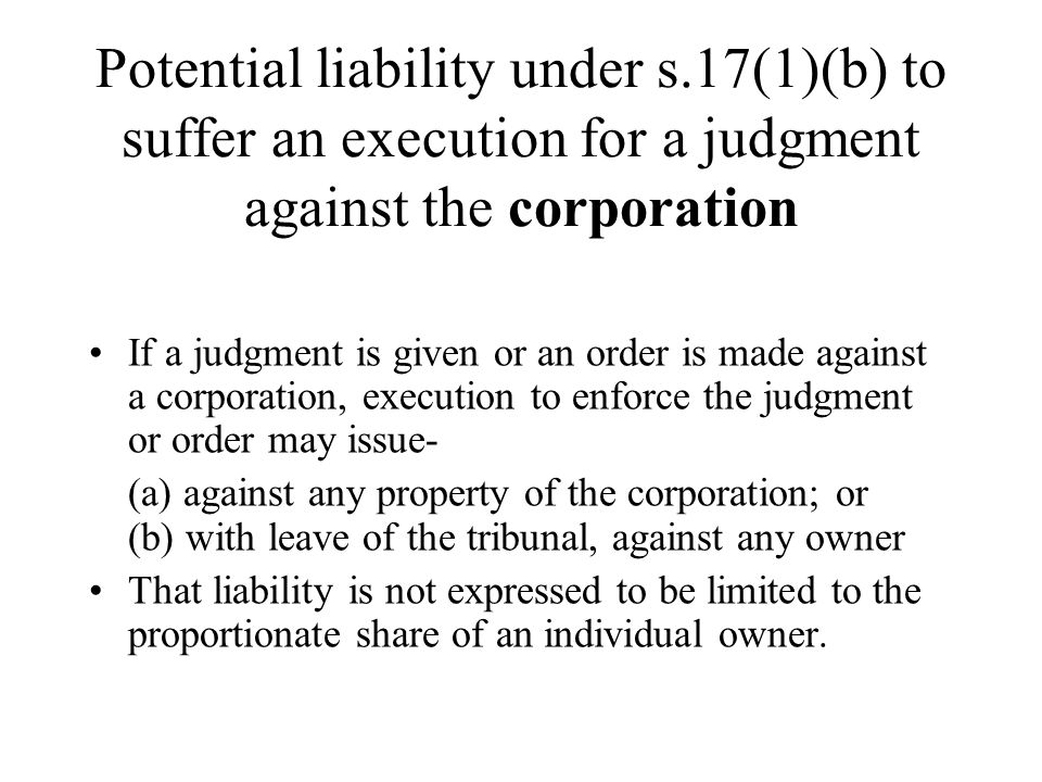 Potential liability under s.17(1)(b) to suffer an execution for a judgment against the corporation If a judgment is given or an order is made against a corporation, execution to enforce the judgment or order may issue- (a) against any property of the corporation; or (b) with leave of the tribunal, against any owner That liability is not expressed to be limited to the proportionate share of an individual owner.