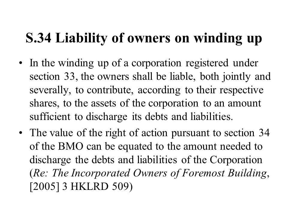 S.34 Liability of owners on winding up In the winding up of a corporation registered under section 33, the owners shall be liable, both jointly and severally, to contribute, according to their respective shares, to the assets of the corporation to an amount sufficient to discharge its debts and liabilities.