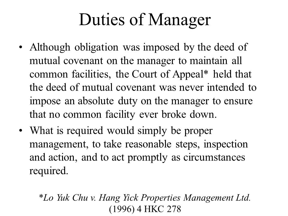 Duties of Manager Although obligation was imposed by the deed of mutual covenant on the manager to maintain all common facilities, the Court of Appeal* held that the deed of mutual covenant was never intended to impose an absolute duty on the manager to ensure that no common facility ever broke down.