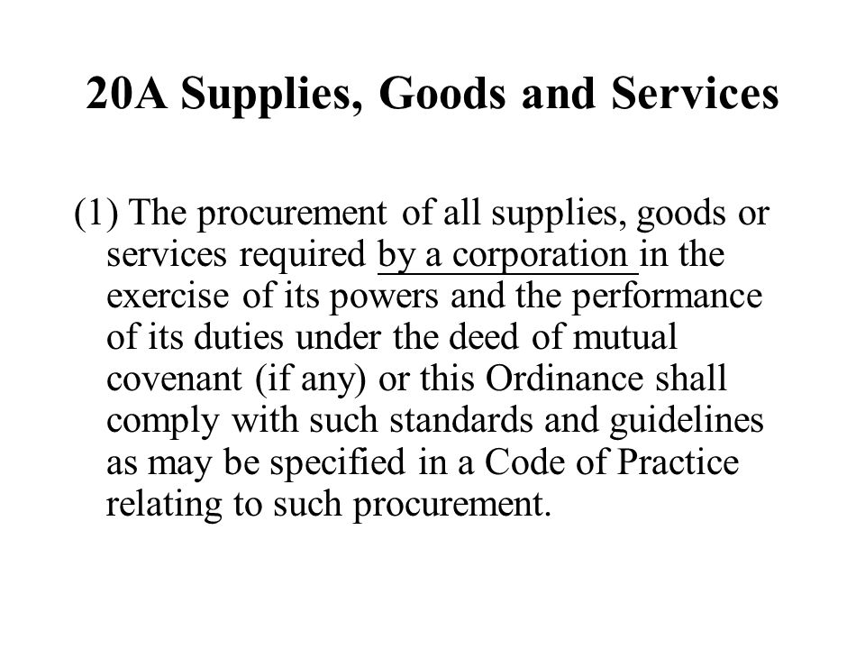20A Supplies, Goods and Services (1) The procurement of all supplies, goods or services required by a corporation in the exercise of its powers and the performance of its duties under the deed of mutual covenant (if any) or this Ordinance shall comply with such standards and guidelines as may be specified in a Code of Practice relating to such procurement.