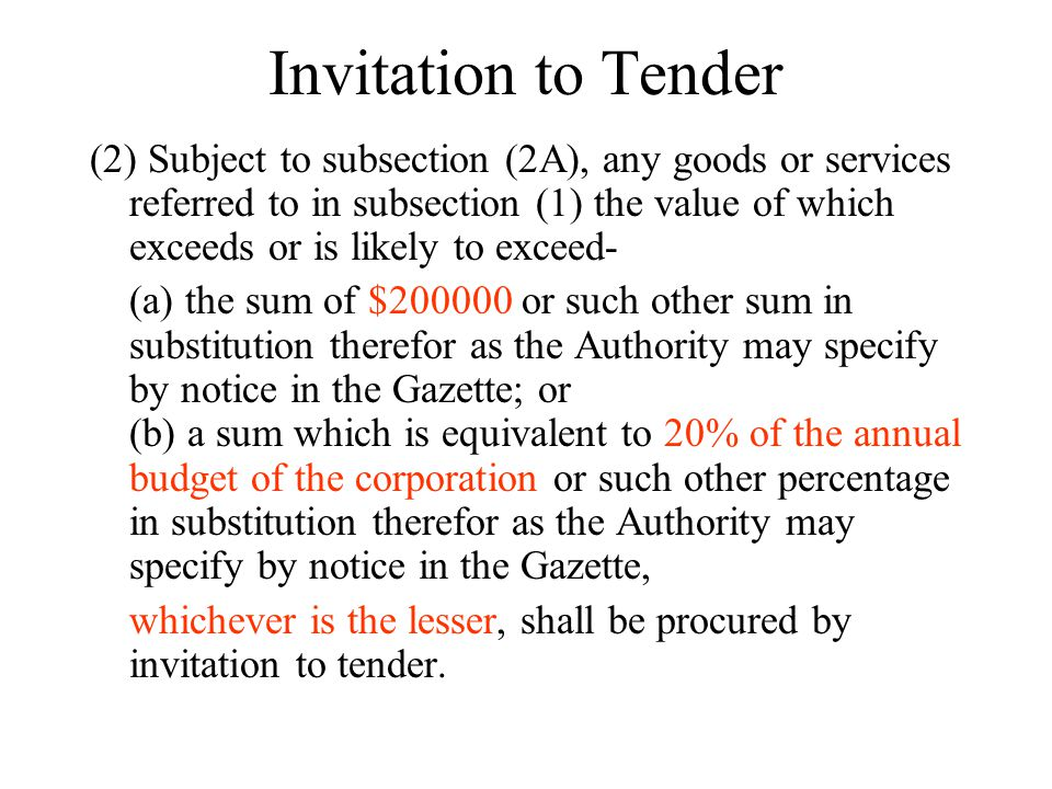 Invitation to Tender (2) Subject to subsection (2A), any goods or services referred to in subsection (1) the value of which exceeds or is likely to exceed- (a) the sum of $200000 or such other sum in substitution therefor as the Authority may specify by notice in the Gazette; or (b) a sum which is equivalent to 20% of the annual budget of the corporation or such other percentage in substitution therefor as the Authority may specify by notice in the Gazette, whichever is the lesser, shall be procured by invitation to tender.