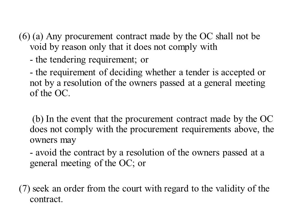 (6) (a) Any procurement contract made by the OC shall not be void by reason only that it does not comply with - the tendering requirement; or - the requirement of deciding whether a tender is accepted or not by a resolution of the owners passed at a general meeting of the OC.