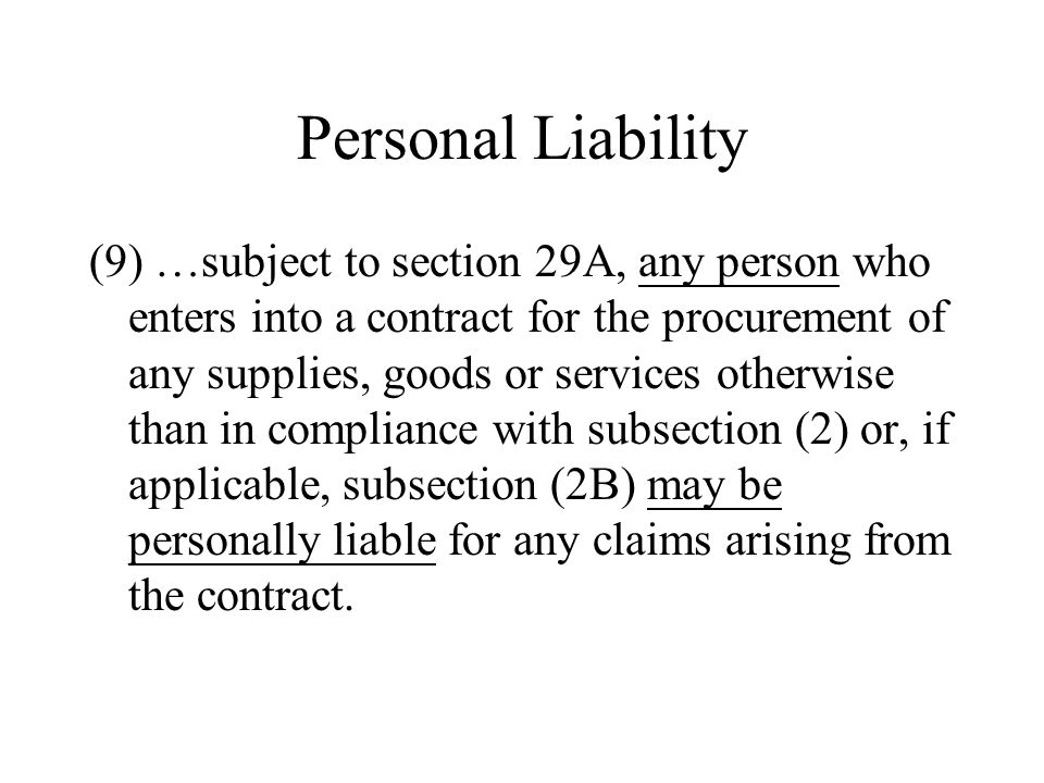 Personal Liability (9) …subject to section 29A, any person who enters into a contract for the procurement of any supplies, goods or services otherwise than in compliance with subsection (2) or, if applicable, subsection (2B) may be personally liable for any claims arising from the contract.
