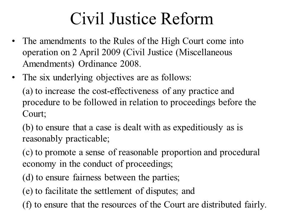 Civil Justice Reform The amendments to the Rules of the High Court come into operation on 2 April 2009 (Civil Justice (Miscellaneous Amendments) Ordinance 2008.