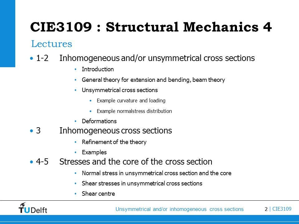 2 Unsymmetrical and/or inhomogeneous cross sections | CIE3109 CIE3109 : Structural Mechanics 4 1-2Inhomogeneous and/or unsymmetrical cross sections Introduction General theory for extension and bending, beam theory Unsymmetrical cross sections Example curvature and loading Example normalstress distribution Deformations 3Inhomogeneous cross sections Refinement of the theory Examples 4-5Stresses and the core of the cross section Normal stress in unsymmetrical cross section and the core Shear stresses in unsymmetrical cross sections Shear centre Lectures
