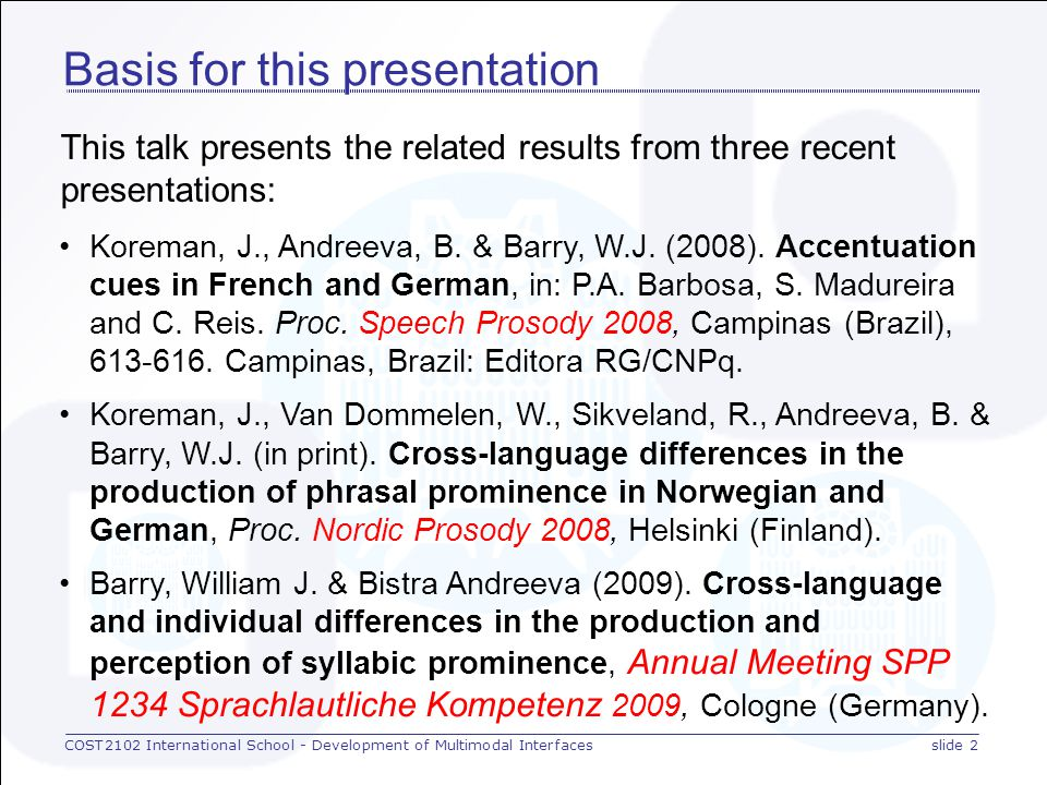 COST2102 International School - Development of Multimodal Interfacesslide 2 Basis for this presentation This talk presents the related results from three recent presentations: Koreman, J., Andreeva, B.