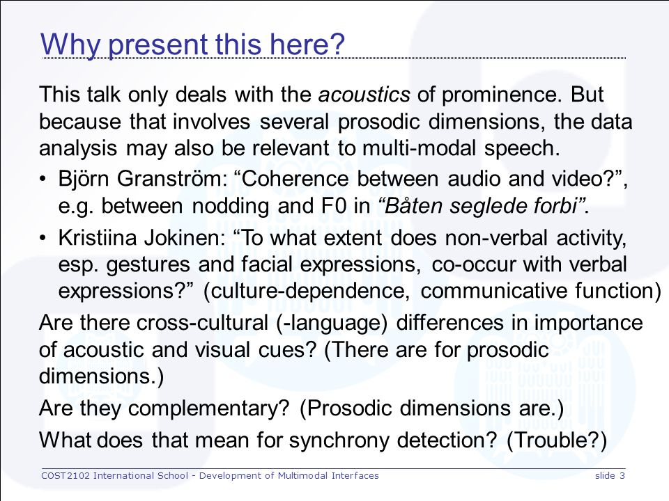 COST2102 International School - Development of Multimodal Interfacesslide 23 Discussion: duration in CW1 syllable duration word duration GERMAN NORWEGIAN syllable duration word duration 1 σ 2 σ 1 σ 2 σ 1 σ 2 σ 1 σ 2 σ 1 σ 2 σ 1 σ 2 σ FRENCH early late broad Focus