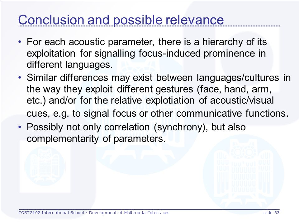 COST2102 International School - Development of Multimodal Interfacesslide 32 Results for intensity in [dada] recordings Languages use the acoustic carriers of prominence to different degrees (intensities in dB): BU > FR ~ GE > RU ~ EN > NO CS15.83.23.02.72.51.6 BU > FR = GE > EN > RU > NO CS26.55.65.64.23.72.8 Note:Larger intensity differences for CS2 than CS1.