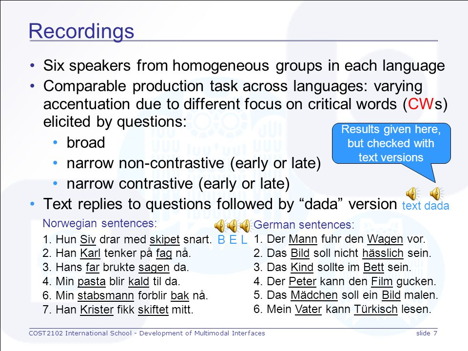 COST2102 International School - Development of Multimodal Interfacesslide 7 Recordings Six speakers from homogeneous groups in each language Comparable production task across languages: varying accentuation due to different focus on critical words (CWs) elicited by questions: broad narrow non-contrastive (early or late) narrow contrastive (early or late) Text replies to questions followed by dada version Norwegian sentences: 1.