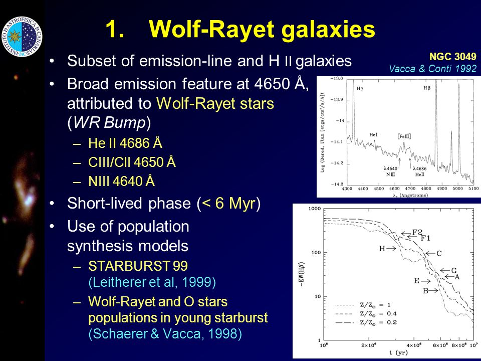 1.Wolf-Rayet galaxies Subset of emission-line and H II galaxies Broad emission feature at 4650 Å, attributed to Wolf-Rayet stars (WR Bump) –He II 4686 Å –CIII/CII 4650 Å –NIII 4640 Å Short-lived phase (< 6 Myr) Use of population synthesis models –STARBURST 99 (Leitherer et al, 1999) –Wolf-Rayet and O stars populations in young starburst (Schaerer & Vacca, 1998) NGC 3049 Vacca & Conti 1992