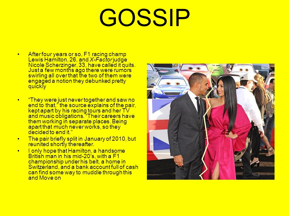 GOSSIP After four years or so, F1 racing champ Lewis Hamilton, 26, and X-Factor judge Nicole Scherzinger, 33, have called it quits.