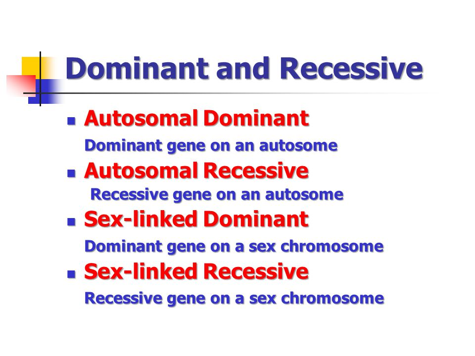 Dominant and Recessive Autosomal Dominant Autosomal Dominant Dominant gene on an autosome Autosomal Recessive Autosomal Recessive Recessive gene on an autosome Sex-linked Dominant Sex-linked Dominant Dominant gene on a sex chromosome Sex-linked Recessive Sex-linked Recessive Recessive gene on a sex chromosome