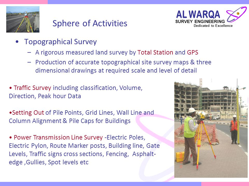 SURVEY ENGINEERING Dedicated to Excellence Geodetic and GPS control Survey –Provides basic control or horizontal and vertical positions of points to which supplementary surveys are adjusted –Two GPS receivers operating in static mode would be positioned on two geometrically suitable, survey control points with known coordinate values and one GPS receiver would be installed on newly established control point.
