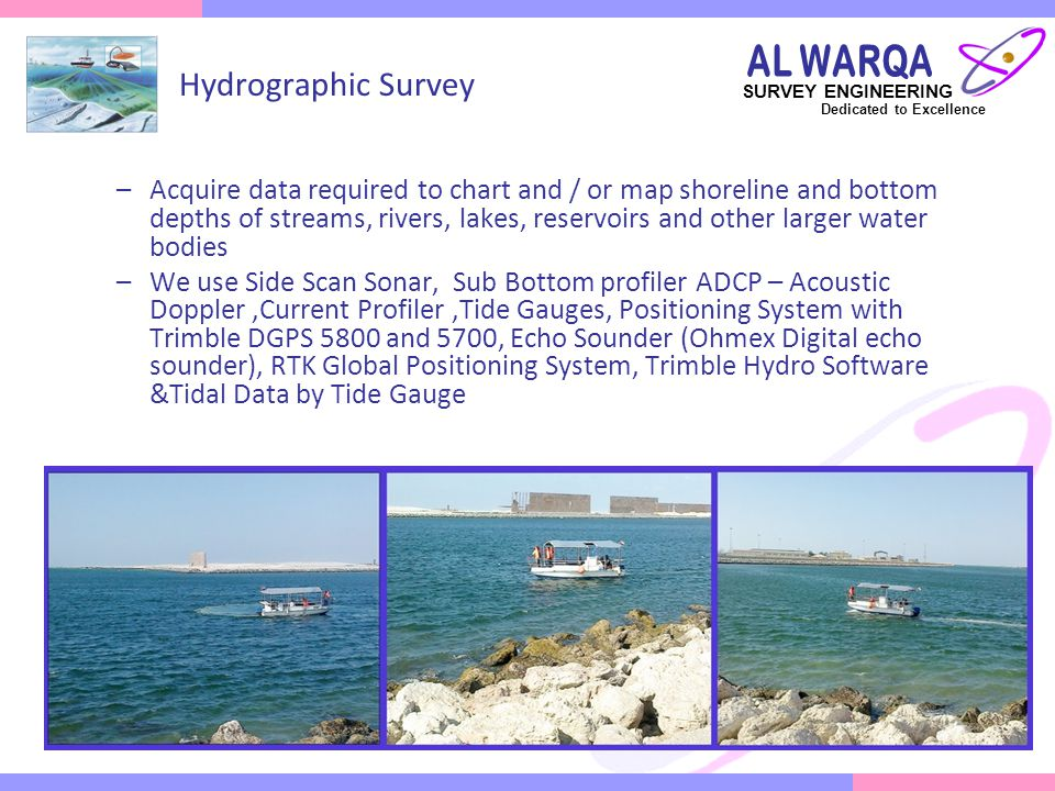 SURVEY ENGINEERING Dedicated to Excellence Survey Services for the Oil & Gas Sector Al Warqa Survey Engineering offers a wide spectrum of Oil & Gas Survey Services Well site, Pipeline & Facility Surveys and various Topographic & Site Specific Surveys Longitudinal profiles & Cross sectional, Detailing of Bends, Platform site surveys, Pipe/Cable/Line Locating