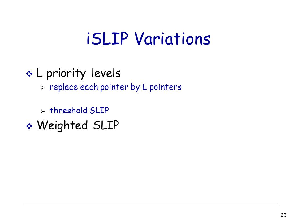 23 iSLIP Variations  L priority levels  replace each pointer by L pointers  threshold SLIP  Weighted SLIP