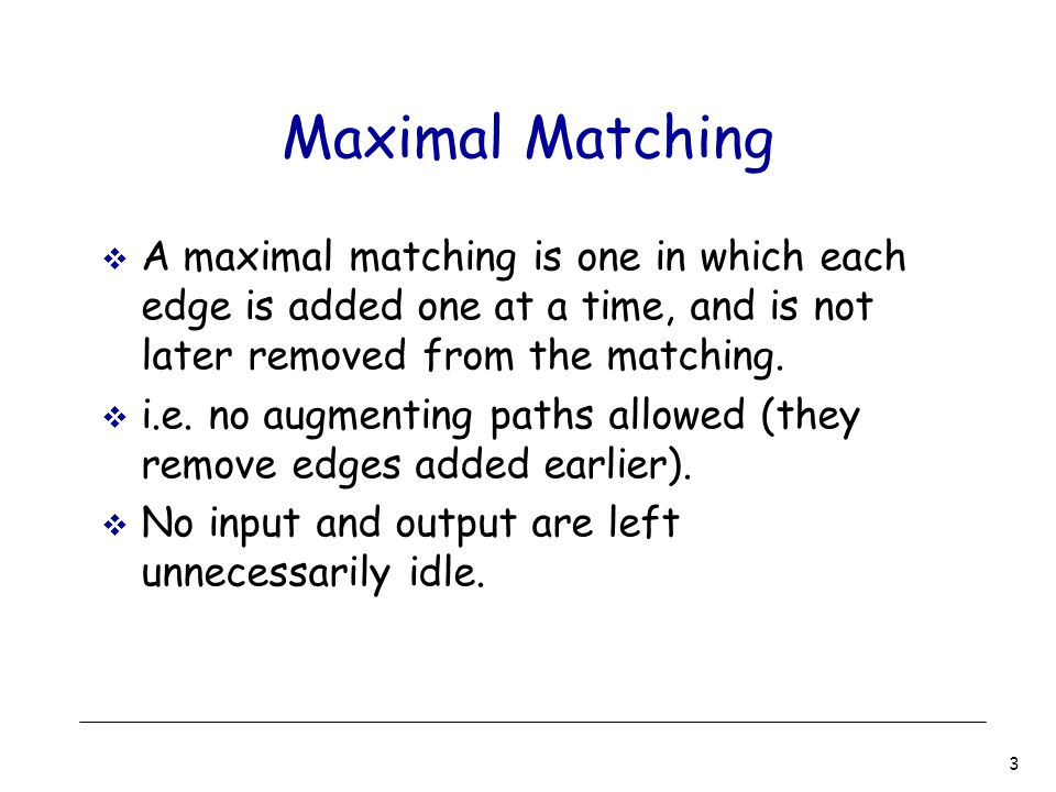 3 Maximal Matching  A maximal matching is one in which each edge is added one at a time, and is not later removed from the matching.  i.e. no augmen