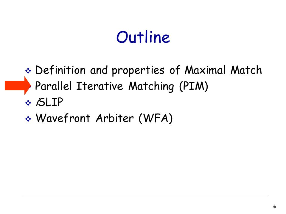 6 Outline  Definition and properties of Maximal Match  Parallel Iterative Matching (PIM)  iSLIP  Wavefront Arbiter (WFA)