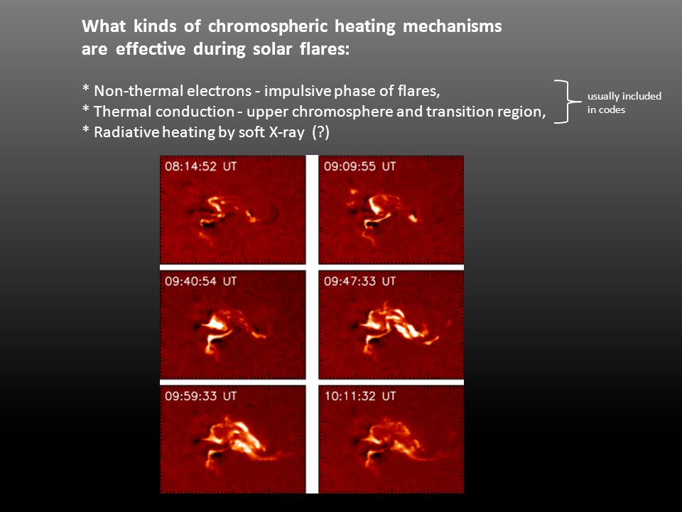 What kinds of chromospheric heating mechanisms are effective during solar flares: * Non-thermal electrons - impulsive phase of flares, * Thermal conduction - upper chromosphere and transition region, * Radiative heating by soft X-ray ( ) usually included in codes