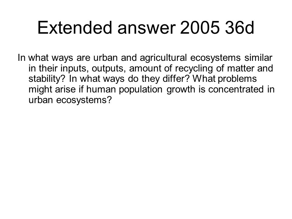 Extended answer 2005 36d In what ways are urban and agricultural ecosystems similar in their inputs, outputs, amount of recycling of matter and stability.