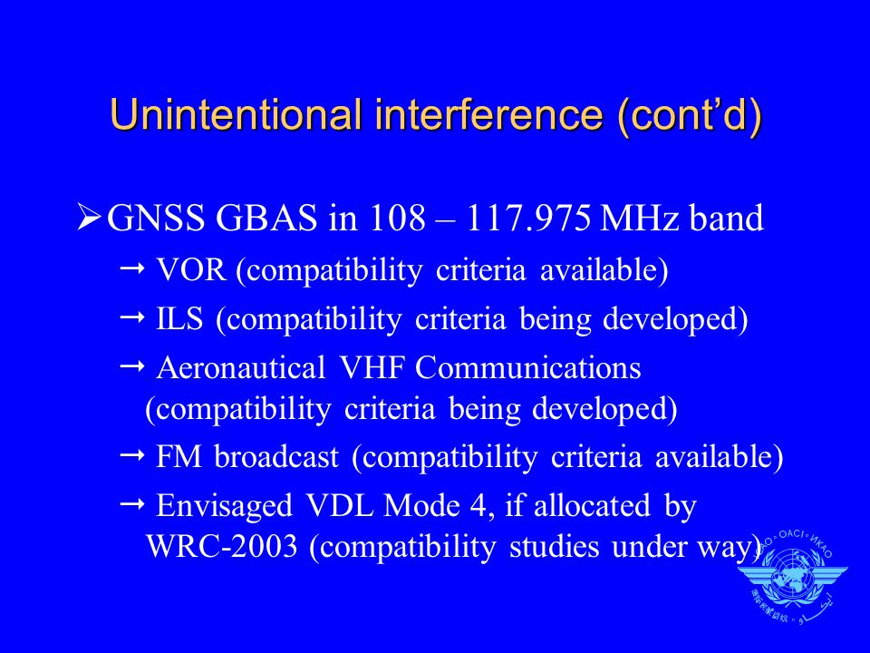 Unintentional interference (cont'd)  GNSS GBAS in 108 – 117.975 MHz band  VOR (compatibility criteria available)  ILS (compatibility criteria being developed)  Aeronautical VHF Communications (compatibility criteria being developed)  FM broadcast (compatibility criteria available)  Envisaged VDL Mode 4, if allocated by WRC-2003 (compatibility studies under way)