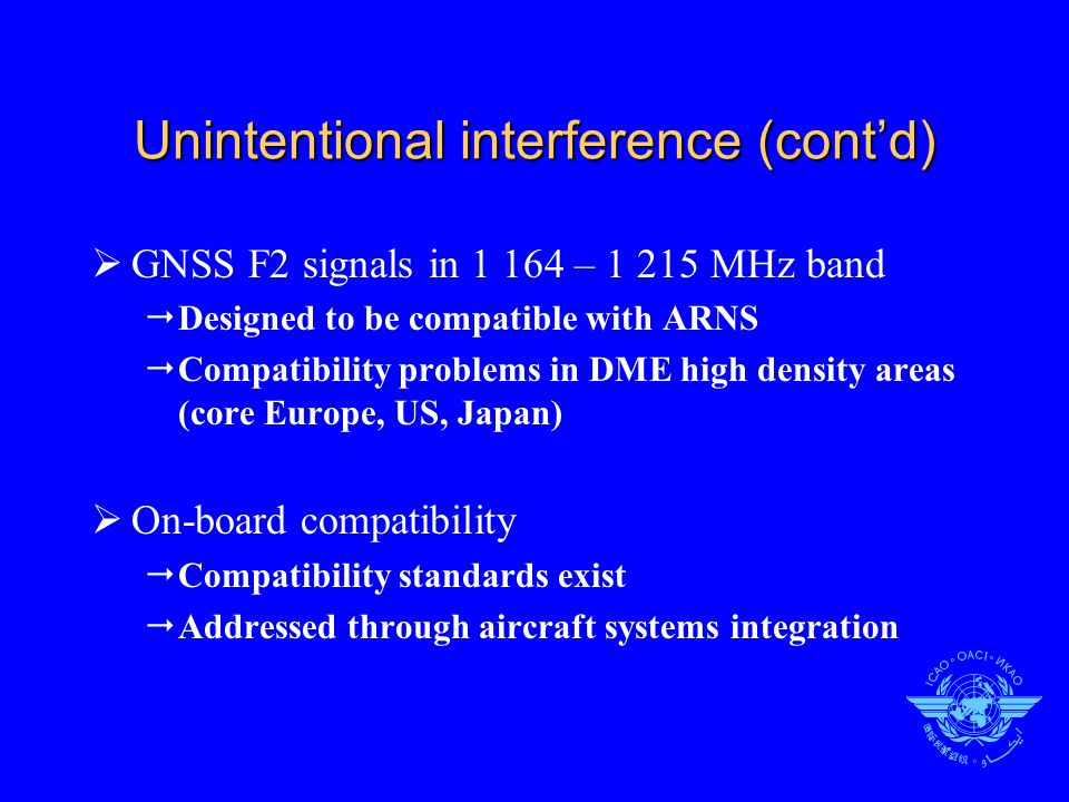 Unintentional interference (cont'd)  GNSS F2 signals in 1 164 – 1 215 MHz band  Designed to be compatible with ARNS  Compatibility problems in DME high density areas (core Europe, US, Japan)  On-board compatibility  Compatibility standards exist  Addressed through aircraft systems integration