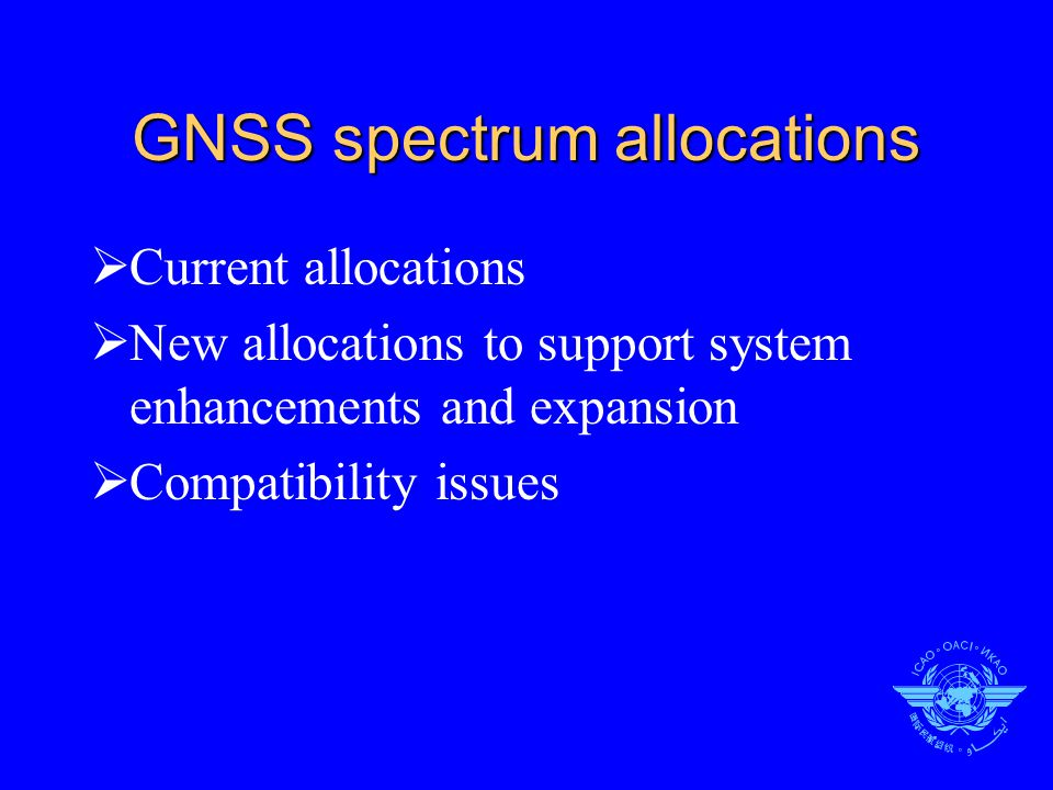 FREQUENCY BAND 1559 – 1610 MHz (ARNS/RNSS)  GNSS F1 signals (GPS L1, GLONASS L1, GALILEO E1/2)  Total band 1559-1610 MHz is required for current and future GNSS  Sharing with other services will cause unacceptable degradation and restrictions on GNSS elements  Additional allocation to Fixed Service (some States in Europe, Middle East, Asia and Africa) continue to exist:  On a primary basis until 2005 (or 2010)  On a secondary basis until 2015
