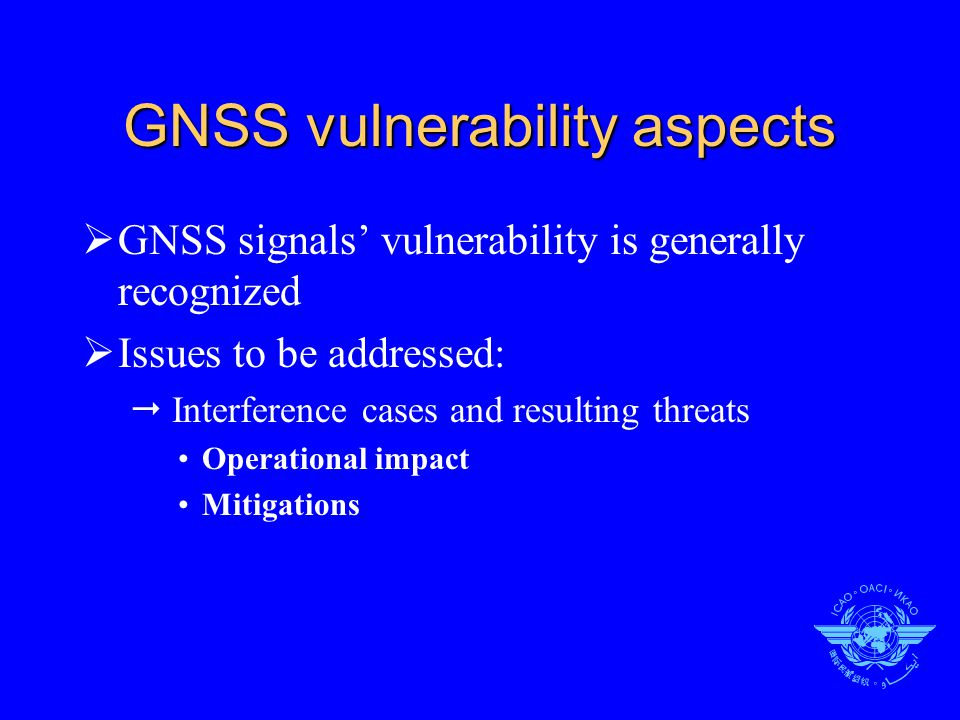 GNSS vulnerability aspects  GNSS signals' vulnerability is generally recognized  Issues to be addressed:  Interference cases and resulting threats Operational impact Mitigations