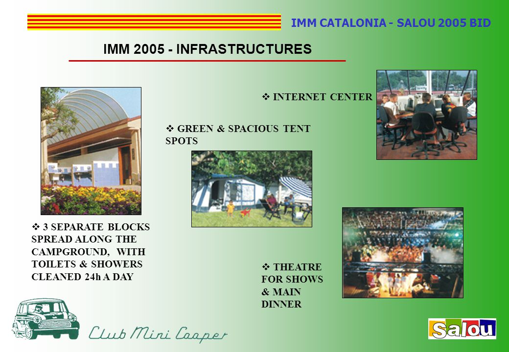 IMM CATALONIA - SALOU 2005 BID IMM 2005 - INFRASTRUCTURES  3 SEPARATE BLOCKS SPREAD ALONG THE CAMPGROUND, WITH TOILETS & SHOWERS CLEANED 24h A DAY  INTERNET CENTER  THEATRE FOR SHOWS & MAIN DINNER  GREEN & SPACIOUS TENT SPOTS