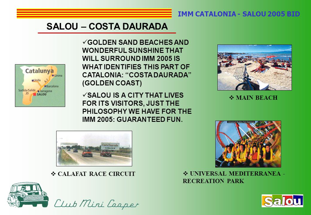 IMM CATALONIA - SALOU 2005 BID SALOU – COSTA DAURADA GOLDEN SAND BEACHES AND WONDERFUL SUNSHINE THAT WILL SURROUND IMM 2005 IS WHAT IDENTIFIES THIS PART OF CATALONIA: COSTA DAURADA (GOLDEN COAST) SALOU IS A CITY THAT LIVES FOR ITS VISITORS, JUST THE PHILOSOPHY WE HAVE FOR THE IMM 2005: GUARANTEED FUN.