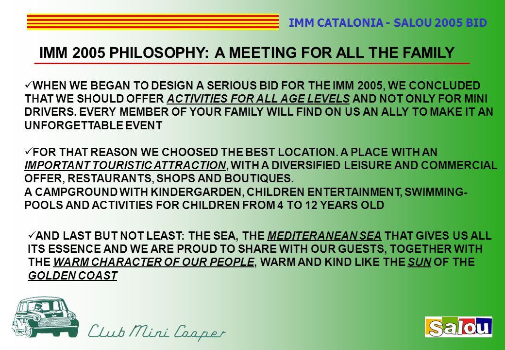 IMM CATALONIA - SALOU 2005 BID IMM 2005 PHILOSOPHY: A MEETING FOR ALL THE FAMILY WHEN WE BEGAN TO DESIGN A SERIOUS BID FOR THE IMM 2005, WE CONCLUDED