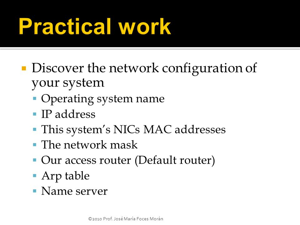  Discover the network configuration of your system  Operating system name  IP address  This system's NICs MAC addresses  The network mask  Our access router (Default router)  Arp table  Name server ©2010 Prof.
