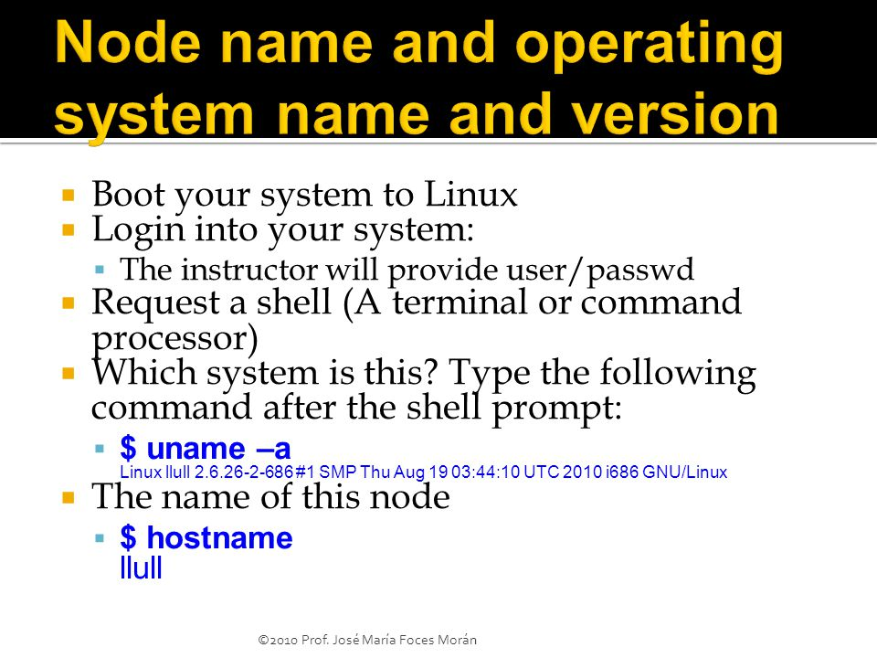  Boot your system to Linux  Login into your system:  The instructor will provide user/passwd  Request a shell (A terminal or command processor)  Which system is this.