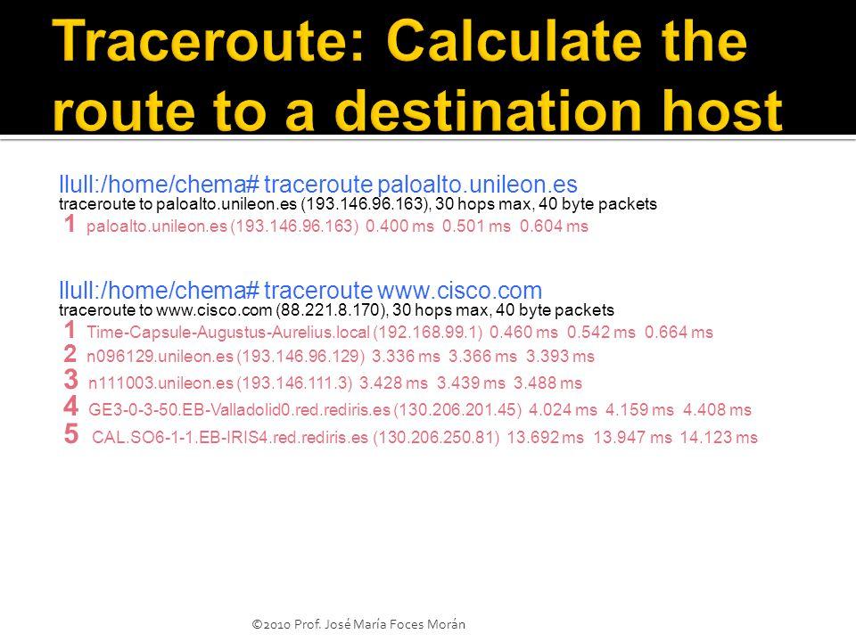llull:/home/chema# traceroute paloalto.unileon.es traceroute to paloalto.unileon.es (193.146.96.163), 30 hops max, 40 byte packets 1 paloalto.unileon.es (193.146.96.163) 0.400 ms 0.501 ms 0.604 ms llull:/home/chema# traceroute www.cisco.com traceroute to www.cisco.com (88.221.8.170), 30 hops max, 40 byte packets 1 Time-Capsule-Augustus-Aurelius.local (192.168.99.1) 0.460 ms 0.542 ms 0.664 ms 2 n096129.unileon.es (193.146.96.129) 3.336 ms 3.366 ms 3.393 ms 3 n111003.unileon.es (193.146.111.3) 3.428 ms 3.439 ms 3.488 ms 4 GE3-0-3-50.EB-Valladolid0.red.rediris.es (130.206.201.45) 4.024 ms 4.159 ms 4.408 ms 5 CAL.SO6-1-1.EB-IRIS4.red.rediris.es (130.206.250.81) 13.692 ms 13.947 ms 14.123 ms ©2010 Prof.