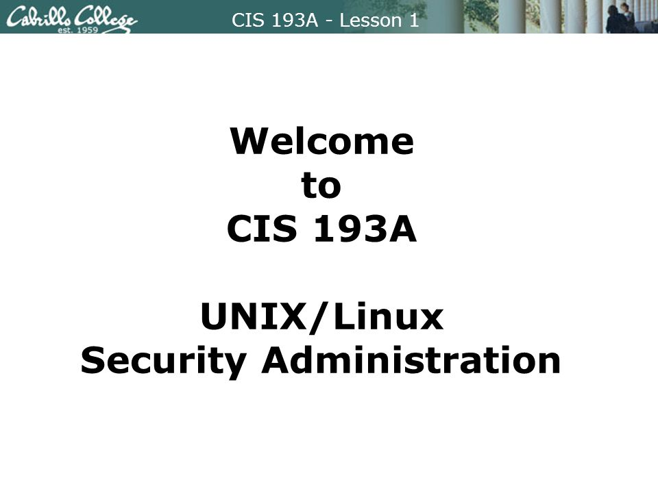 CIS 193A - Lesson 1 Welcome to CIS 193A UNIX/Linux Security Administration