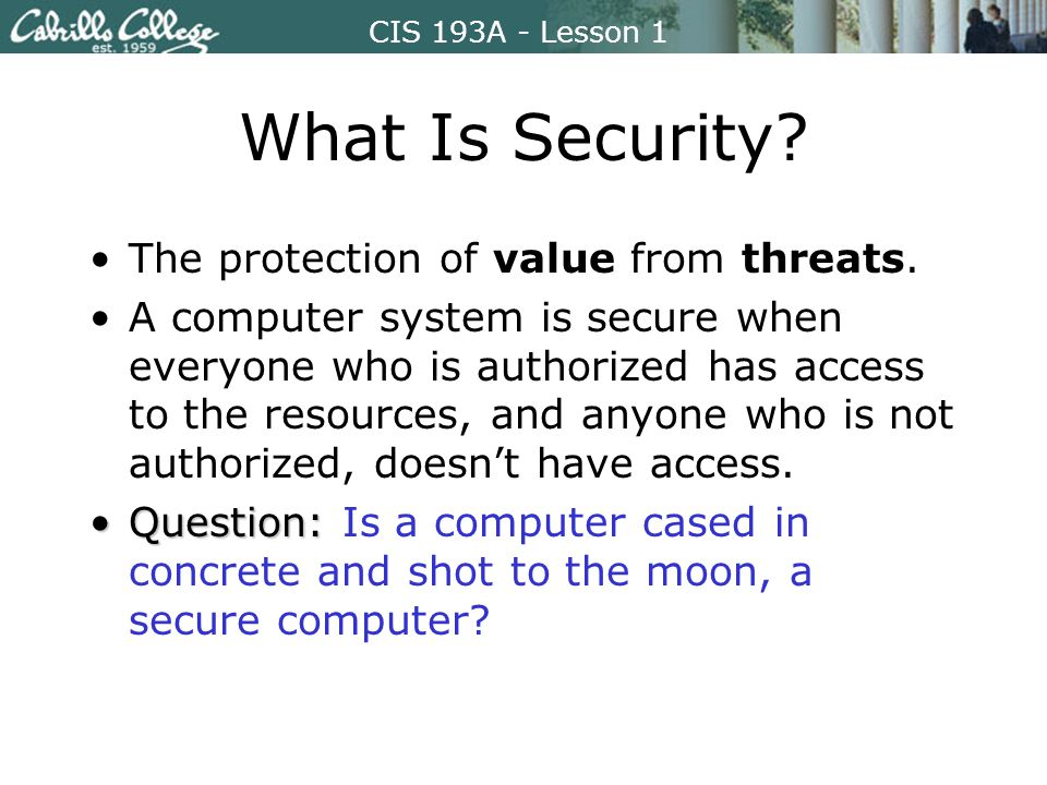 CIS 193A - Lesson 1 What Is Security. The protection of value from threats.