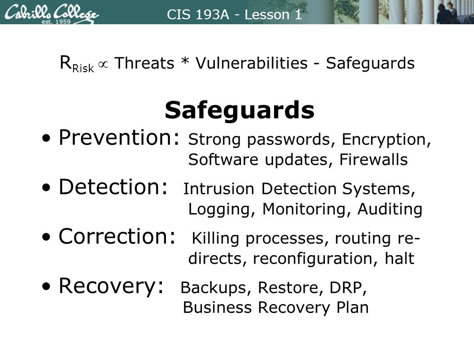 CIS 193A - Lesson 1 R Risk  Threats * Vulnerabilities - Safeguards Prevention: Strong passwords, Encryption, Software updates, Firewalls Detection: Intrusion Detection Systems, Logging, Monitoring, Auditing Correction: Killing processes, routing re- directs, reconfiguration, halt Recovery: Backups, Restore, DRP, Business Recovery Plan Safeguards
