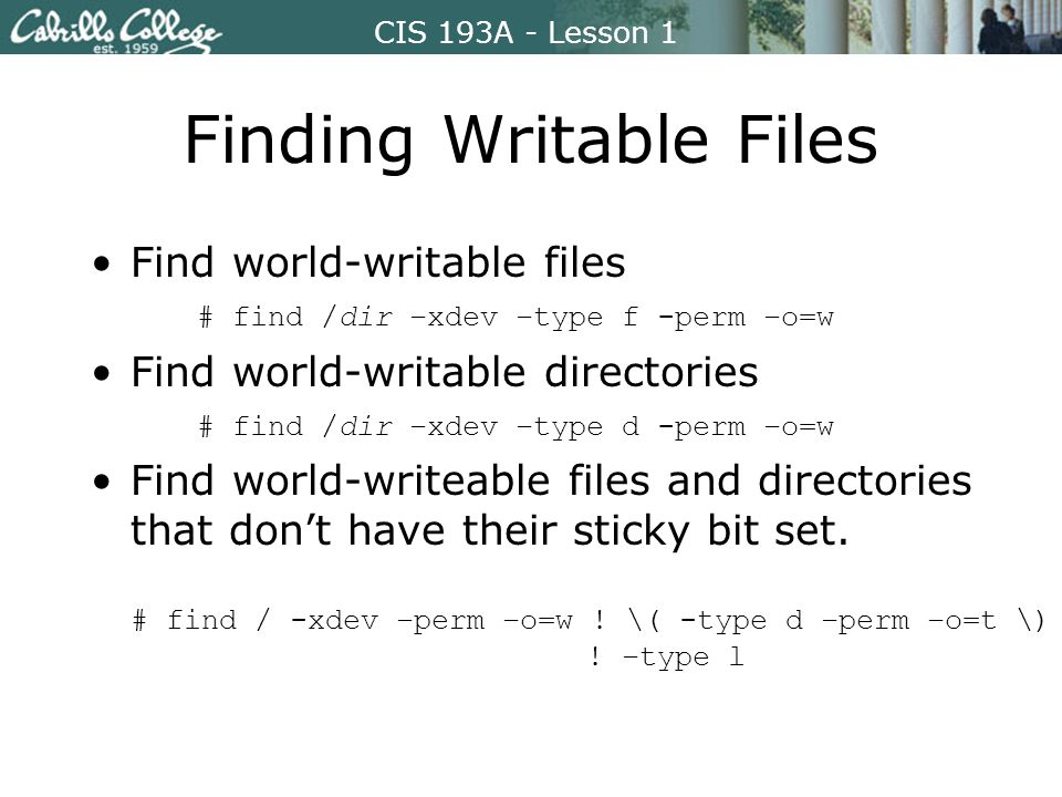 CIS 193A - Lesson 1 Finding Writable Files Find world-writable files # find /dir –xdev –type f -perm –o=w Find world-writable directories # find /dir –xdev –type d -perm –o=w Find world-writeable files and directories that don't have their sticky bit set.