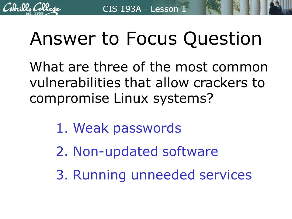 CIS 193A - Lesson 1 Answer to Focus Question What are three of the most common vulnerabilities that allow crackers to compromise Linux systems.