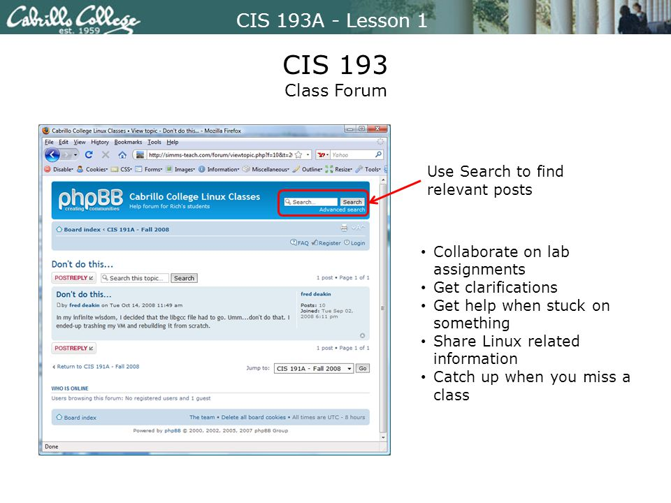 CIS 193A - Lesson 1 CIS 193 Class Forum Use Search to find relevant posts Collaborate on lab assignments Get clarifications Get help when stuck on something Share Linux related information Catch up when you miss a class