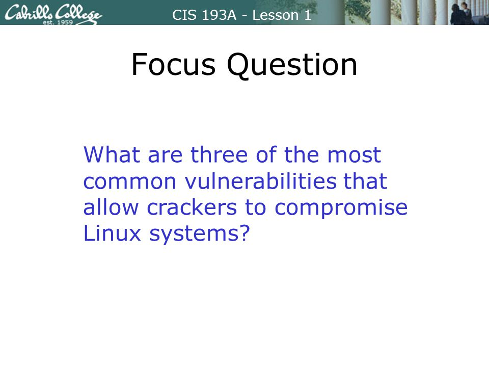 CIS 193A - Lesson 1 Focus Question What are three of the most common vulnerabilities that allow crackers to compromise Linux systems
