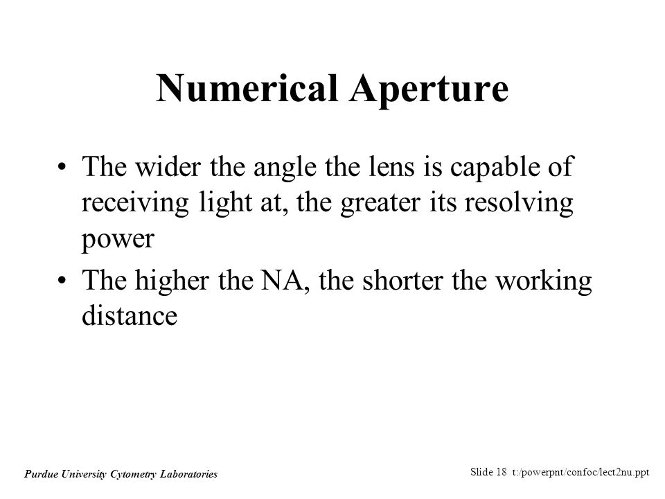 Slide 18 t:/powerpnt/confoc/lect2nu.ppt Purdue University Cytometry Laboratories Numerical Aperture The wider the angle the lens is capable of receiving light at, the greater its resolving power The higher the NA, the shorter the working distance