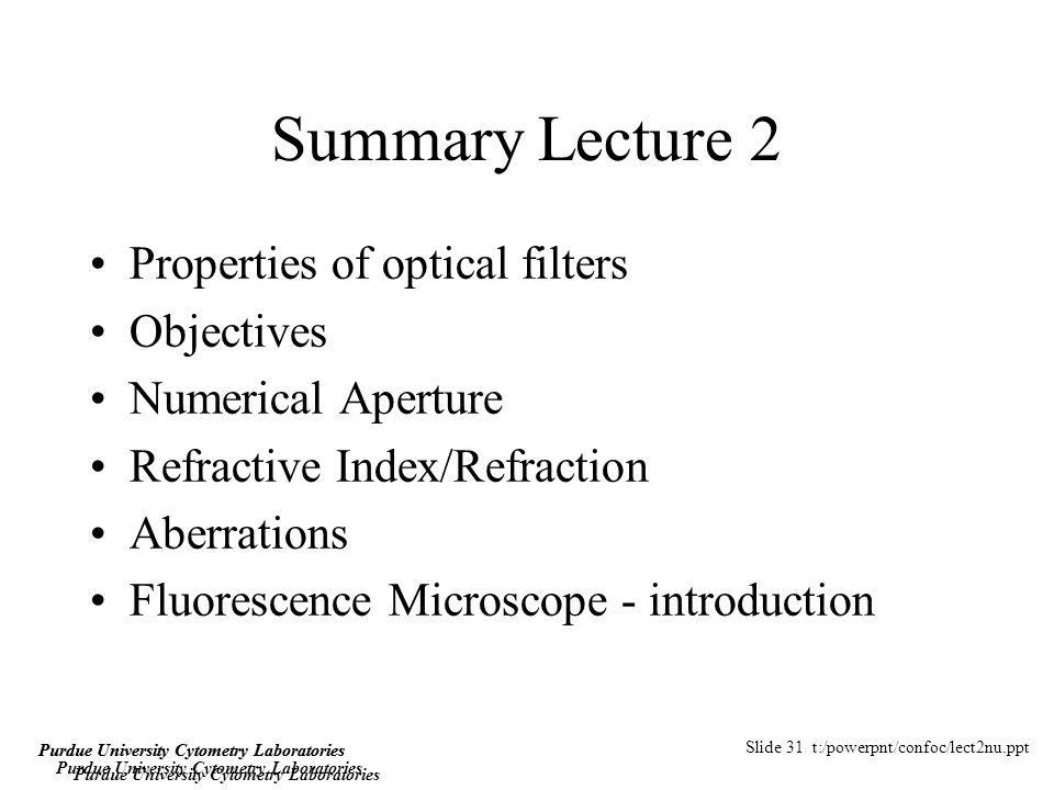 Slide 31 t:/powerpnt/confoc/lect2nu.ppt Purdue University Cytometry Laboratories Summary Lecture 2 Properties of optical filters Objectives Numerical Aperture Refractive Index/Refraction Aberrations Fluorescence Microscope - introduction Purdue University Cytometry Laboratories