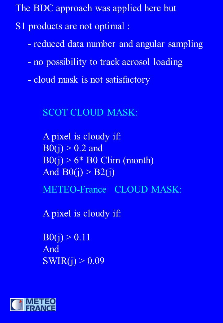 SCOT CLOUD MASK: A pixel is cloudy if: B0(j) > 0.2 and B0(j) > 6* B0 Clim (month) And B0(j) > B2(j) METEO-France CLOUD MASK: A pixel is cloudy if: B0(j) > 0.11 And SWIR(j) > 0.09 The BDC approach was applied here but S1 products are not optimal : - reduced data number and angular sampling - no possibility to track aerosol loading - cloud mask is not satisfactory
