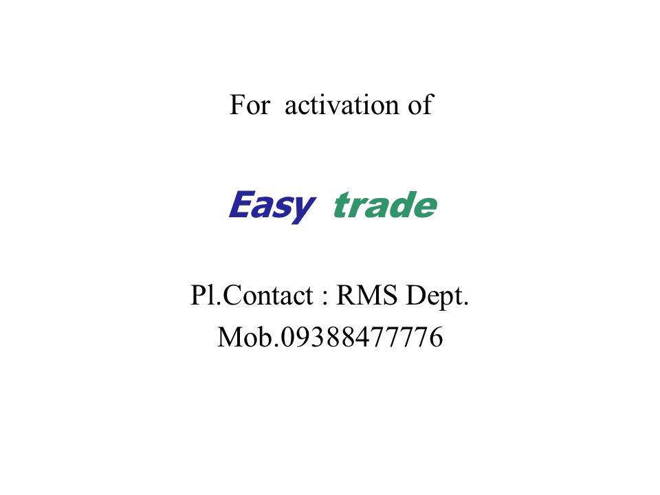 For activation of Easy trade Pl.Contact : RMS Dept. Mob.09388477776