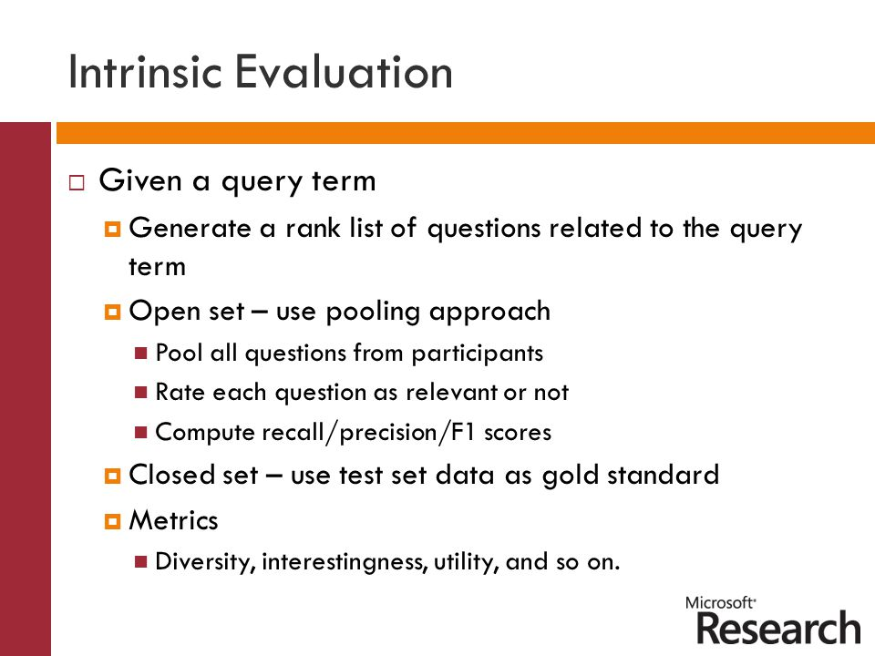 Intrinsic Evaluation  Given a query term  Generate a rank list of questions related to the query term  Open set – use pooling approach Pool all questions from participants Rate each question as relevant or not Compute recall/precision/F1 scores  Closed set – use test set data as gold standard  Metrics Diversity, interestingness, utility, and so on.