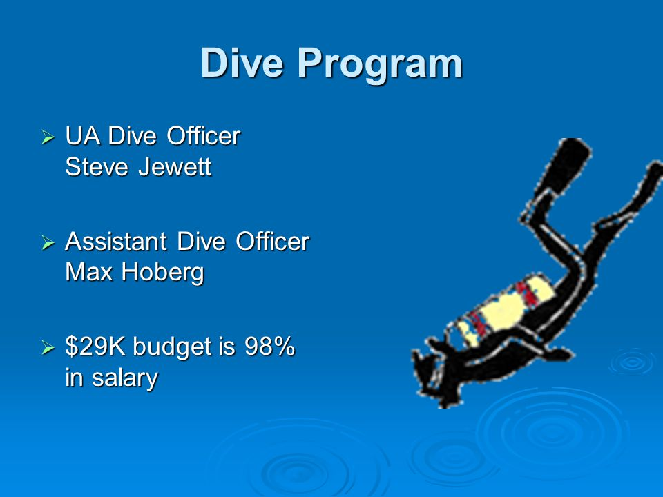 Dive Program  UA Dive Officer Steve Jewett  Assistant Dive Officer Max Hoberg  $29K budget is 98% in salary