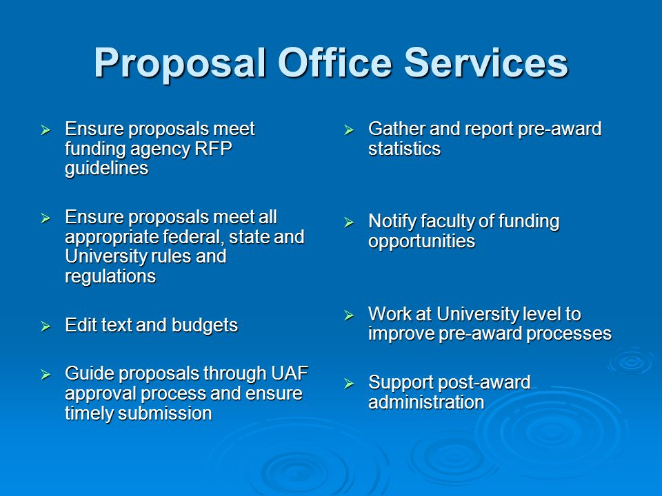 Proposal Office Services  Ensure proposals meet funding agency RFP guidelines  Ensure proposals meet all appropriate federal, state and University rules and regulations  Edit text and budgets  Guide proposals through UAF approval process and ensure timely submission  Gather and report pre-award statistics  Notify faculty of funding opportunities  Work at University level to improve pre-award processes  Support post-award administration