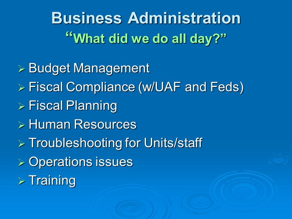 Business Administration What did we do all day  Budget Management  Fiscal Compliance (w/UAF and Feds)  Fiscal Planning  Human Resources  Troubleshooting for Units/staff  Operations issues  Training