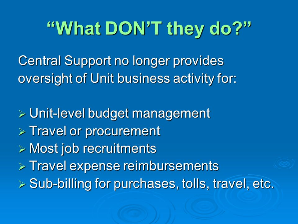 What DON'T they do Central Support no longer provides oversight of Unit business activity for:  Unit-level budget management  Travel or procurement  Most job recruitments  Travel expense reimbursements  Sub-billing for purchases, tolls, travel, etc.